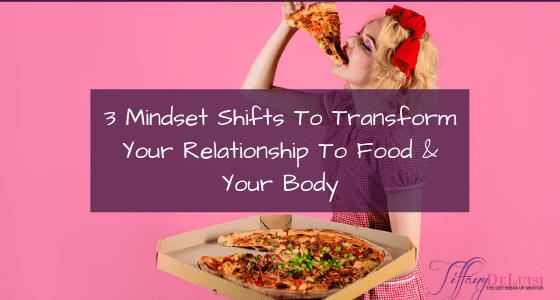 3 Mindset Shifts To Transform Your Relationship To Food & Your Body
